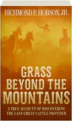 GRASS BEYOND THE MOUNTAINS: A True Account of Discovering the Last Great Cattle Frontier