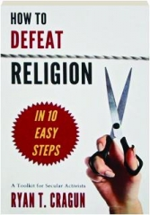 HOW TO DEFEAT RELIGION IN 10 EASY STEPS: A Toolkit for Secular Activists