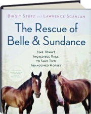 THE RESCUE OF BELLE & SUNDANCE: One Town's Incredible Race to Save Two Abandoned Horses