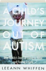 A CHILD'S JOURNEY OUT OF AUTISM: One Family's Story of Living in Hope and Finding a Cure