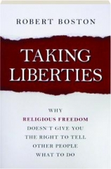 TAKING LIBERTIES: Why Religious Freedom Doesn't Give You the Right to Tell Other People What to Do