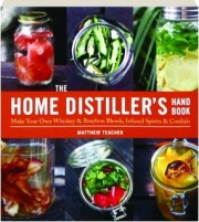THE HOME DISTILLER'S HANDBOOK: Make Your Own Whiskey & Bourbon Blends, Infused Spirits & Cordials