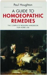 A GUIDE TO HOMOEOPATHIC REMEDIES: The Complete Modern Handbook for Home Use