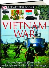 VIETNAM WAR: Discover the People, Places, Battles, and Weapons of America's Indochina Struggle