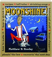 MOONSHINE! Recipes, Tall Tales, Drinking Songs, Historical Stuff, Knee Slappers, How to Make It, How to Drink It, Pleasin' the Law, Recoverin' the Next Day