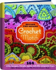 BEYOND-THE-SQUARE CROCHET MOTIFS: 144 Circles, Hexagons, Triangles, Squares, and Other Unexpected Shapes