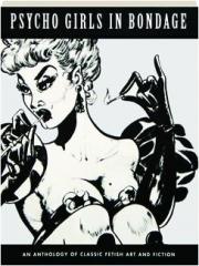 PSYCHO GIRLS IN BONDAGE: An Anthology of Classic Fetish Art and Fiction
