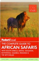 FODOR'S THE COMPLETE GUIDE TO AFRICAN SAFARIS WITH SOUTH AFRICA, KENYA, TANZANIA, BOTSWANA, NAMIBIA, RWANDA & THE SEYCHELLES