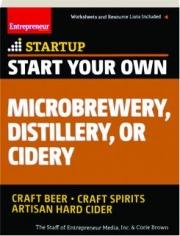 START YOUR OWN MICROBREWERY, DISTILLERY, OR CIDERY: Craft Beer, Craft Spirits, Artisan Hard Cider