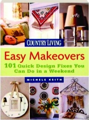 <I>COUNTRY LIVING</I> EASY MAKEOVERS: 101 Quick Design Fixes You Can Do in a Weekend