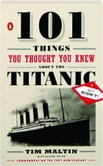 101 THINGS YOU THOUGHT YOU KNEW ABOUT THE <I>TITANIC</I>...BUT DIDN'T!