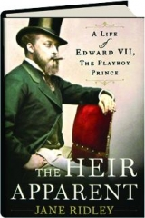 THE HEIR APPARENT: A Life of Edward VII, the Playboy Prince