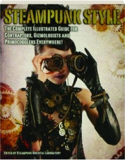 STEAMPUNK STYLE: The Complete Illustrated Guide for Contraptors, Gizmologists and Primocogglers Everywhere!