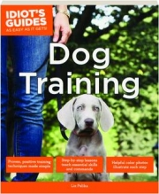 DOG TRAINING: Idiot's Guides as Easy as It Gets!