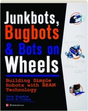 JUNKBOTS, BUGBOTS & BOTS ON WHEELS: Building Simple Robots with BEAM Technology