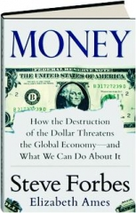 MONEY: How the Destruction of the Dollar Threatens the Global Economy--and What We Can Do About It
