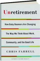 UNRETIREMENT: How Baby Boomers Are Changing the Way We Think About Work, Community, and the Good Life