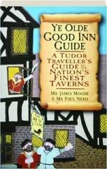 YE OLDE GOOD INN GUIDE: A Tudor Traveller's Guide to the Nation's Finest Taverns
