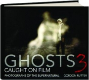 GHOSTS CAUGHT ON FILM 3: Photographs of the Supernatural