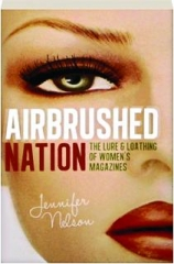 AIRBRUSHED NATION: The Lure & Loathing of Women's Magazines
