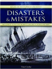 ATLAS OF HISTORY'S GREATEST DISASTERS & MISTAKES: The 50 Most Significant Moments Explored in Words and Maps