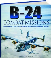 B-24 COMBAT MISSIONS: First-Hand Accounts of Liberator Operations over Nazi Europe
