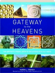 GATEWAY TO THE HEAVENS: How Geometric Shapes, Patterns and Symbols Form Our Reality