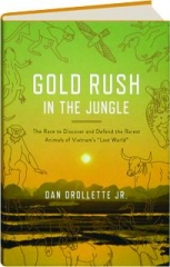 "GOLD RUSH IN THE JUNGLE: The Race to Discover and Defend the Rarest Animals of Vietnam's ""Lost World."""