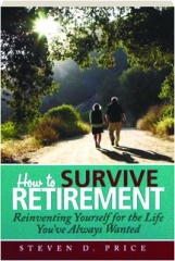 HOW TO SURVIVE RETIREMENT: Reinventing Yourself for the Life You've Always Wanted