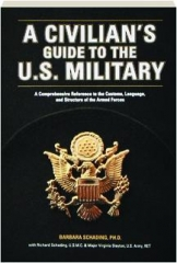 A CIVILIAN'S GUIDE TO THE U.S. MILITARY: A Comprehensive Reference to the Customs, Language, and Structure of the Armed Forces