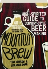 MOUNTAIN BREW, 40TH ANNIVERSARY EDITION: A High-Spirited Guide to Country-Style Beer Making