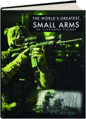 THE WORLD'S GREATEST SMALL ARMS: An Illustrated History