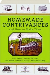 HOMEMADE CONTRIVANCES AND HOW TO MAKE THEM: 1001 Labor-Saving Devices for Farm, Garden, Dairy, and Workshop