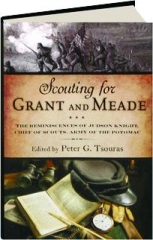 SCOUTING FOR GRANT AND MEADE: The Reminiscences of Judson Knight, Chief of Scouts, Army of the Potomac