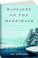 MASSACRE ON THE MERRIMACK: Hannah Duston's Captivity and Revenge in Colonial America