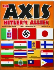 THE AXIS--HITLER'S ALLIES: Who They Were, Why They Fought, Their Fate