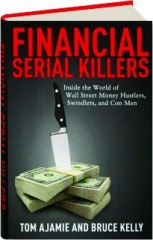 FINANCIAL SERIAL KILLERS: Inside the World of Wall Street Money Hustlers, Swindlers, and Con Men