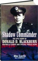 SHADOW COMMANDER: The Epic Story of Donald D. Blackburn