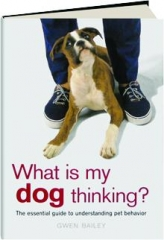 WHAT IS MY DOG THINKING? The Essential Guide to Understanding Pet Behavior