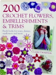 200 CROCHET FLOWERS, EMBELLISHMENTS & TRIMS: Fresh Looks for Roses, Daisies, Sunflowers and More