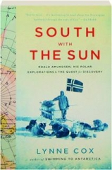 SOUTH WITH THE SUN: Roald Amundsen, His Polar Explorations, & the Quest for Discovery