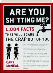 ARE YOU SH*TTING ME? 1,004 Facts That Will Scare the Crap Out of You