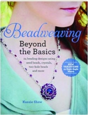 BEADWEAVING--BEYOND THE BASICS: 24 Beading Designs Using Seed Beads, Crystals, Two-Hole Beads and More