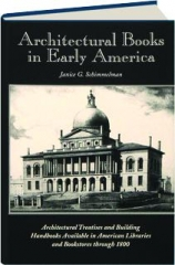 ARCHITECTURAL BOOKS IN EARLY AMERICA: Architectural Treatises and Building Handbooks Available in American Libraries and Bookstores Through 1800