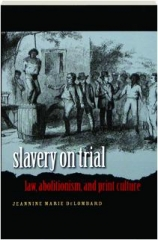 SLAVERY ON TRIAL: Law, Abolitionism, and Print Culture