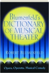 BLUMENFELD'S DICTIONARY OF MUSICAL THEATER: Opera, Operetta, Musical Comedy