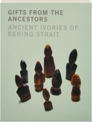 GIFTS FROM THE ANCESTORS: Ancient Ivories of Bering Strait