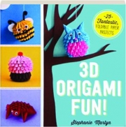 3D ORIGAMI FUN! 25 Fantastic, Foldable Paper Projects