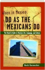 WHEN IN MEXICO, DO AS THE MEXICANS DO: The Clued-in Guide to Mexican Life, Language, and Culture