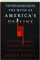 THE MYTH OF AMERICA'S DECLINE: Politics, Economics and a Half Century of False Prophecies